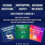 Facebook Advertising + Dropshipping Shopify + Instagram Influencer 2020 Strategy 3 Books in 1 How to Build a Business Using Social Media Marketing, Create Passive Income Streams and Start Your Ecommerce on Shopify, Steve Gates