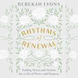 Rhythms of Renewal Trading Stress and Anxiety for a Life of Peace and Purpose, Rebekah Lyons