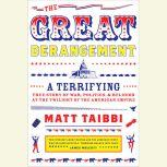 The Great Derangement A Terrifying True Story of War, Politics, and Religion at the Twilight of the American Empire, Matt Taibbi