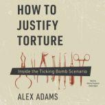 How to Justify Torture Inside the Ticking Bomb Scenario, Alex Adams