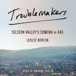 Troublemakers Silicon Valley's Coming of Age, Leslie Berlin