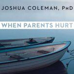 When Parents Hurt Compassionate Strategies When You and Your Grown Child Don't Get Along, PhD Coleman