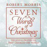 Seven Words of Christmas The Joyful Prophecies That Changed the World, Robert Morris