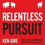 Relentless Pursuit God's Love of Outsiders Including the Outsider in All of Us, Ken Gire
