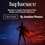 Influence Become a Leader, Persuasive Role Model, and Powerful Influencer, Jonathan Phoenix