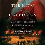 The King and the Catholics England, Ireland, and the Fight for Religious Freedom, 1780-1829, Antonia Fraser