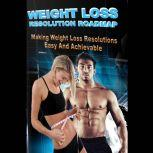 Weight Loss Resolution Roadmap - Weight Loss Resolutions Made Easy and Achievable! This could be the Year that sees a New You!, Empowered Living