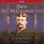 Mornings On Horseback The Story of an Extraordinary Family, a Vanished Way of Life, and the Unique Child Who Became Theodore Roosevelt, David McCullough