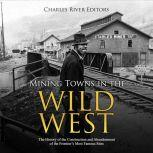 Mining Towns in the Wild West: The History of the Construction and Abandonment of the Frontier's Most Famous Sites, Charles River Editors