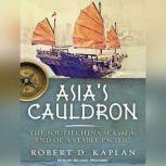 Asia's Cauldron The South China Sea and the End of a Stable Pacific, Robert D. Kaplan