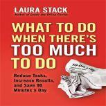 What To Do When There's Too Much To Do Reduce Tasks, Increase Results, and Save 90 a Minutes Day, Laura Stack