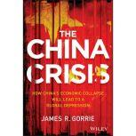 The China Crisis How China's Economic Collapse Will Lead to a Global Depression, James R. Gorrie