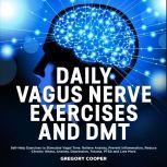 DAILY VAGUS NERVE EXERCISES and DMT: Self-Help Exercises to Stimulate Vagal Tone. Relieve Anxiety, Prevent Inflammation, Reduce Chronic Illness, Anxiety, Depression, Trauma, PTSD and Lots More, Gregory Cooper