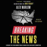 Breaking the News Exposing the Establishment Media's Hidden Deals and Secret Corruption, Alex Marlow