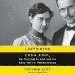 Labyrinths Emma Jung, Her Marriage to Carl, and the Early Years of Psychoanalysis, Catrine Clay