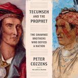 Tecumseh and the Prophet The Shawnee Brothers Who Defied a Nation, Peter Cozzens