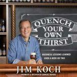 Quench Your Own Thirst Business Lessons Learned Over a Beer or Two, Jim Koch