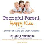 Peaceful Parent, Happy Kids How to Stop Yelling and Start Connecting, Dr. Laura Markham