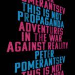 This Is Not Propaganda Adventures in the War Against Reality, Peter Pomerantsev