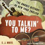 You Talkin' To Me? The Unruly History of New York English, E.J. White