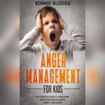 Anger Management for Kids: The Complete Guide to Understand and Overcome Children's Anxiety and Anger, Sonnie Bloggs