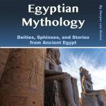 Egyptian Mythology Deities, Sphinxes, and Stories from Ancient Egypt, Harper van Stalen