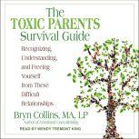 The Toxic Parents Survival Guide Recognizing, Understanding, and Freeing Yourself from These Difficult Relationships, MA Collins