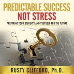 Predictable Success...Not Stress! Preparing Your Students and Yourself for the Future, Rusty Clifford