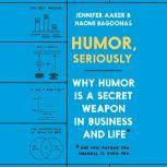 Humor, Seriously Why Humor Is a Secret Weapon in Business and Life*, Jennifer Aaker