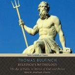 Bulfinch's Mythology The Age of Fable, or Stories of Gods and Heroes, Thomas Bulfinch