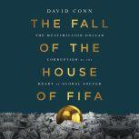 The Fall of the House of FIFA The Multimillion-Dollar Corruption at the Heart of Global Soccer, David Conn