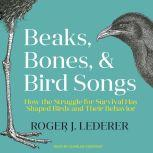 Beaks, Bones, and Bird Songs How the Struggle for Survival Has Shaped Birds and Their Behavior, Roger Lederer