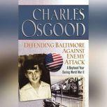 Defending Baltimore Against Enemy Attack A Boyhood Year During WWII, Charles Osgood