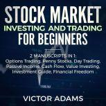 Stock Market Investing and Trading for Beginners (2 Manuscripts in 1): Options trading Penny Stocks Day Trading Passive Income Cash Flow Value Investing Investment Guide Financial Freedom, Victor Adams