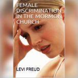 FEMALE DISCRIMINATION IN THE MORMON CHURCH , levi freud