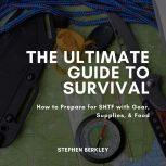 The Ultimate Guide to Survival How to Prepare for SHTF with Gear, Supplies, & Food, Stephen Berkley