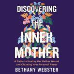 Discovering the Inner Mother A Guide to Healing the Mother Wound and Claiming Your Personal Power, Bethany Webster
