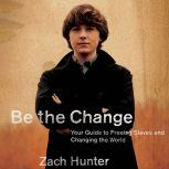 Be the Change Your Guide to Freeing Slaves and Changing the World, Zach Hunter