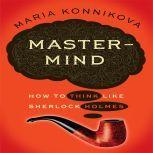 Mastermind How to Think Like Sherlock Holmes, Maria Konnikova
