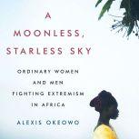A Moonless, Starless Sky Ordinary Women and Men Fighting Extremism in Africa, Alexis Okeowo
