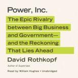Power, Inc. The Epic Rivalry between Big Business and Governmentand the Reckoning That Lies Ahead, David Rothkopf