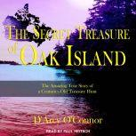 Secret Treasure of Oak Island The Amazing True Story of a Centuries-Old Treasure Hunt, D'Arcy O'Connor