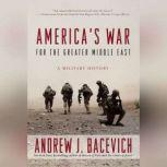 America's War for the Greater Middle East A Military History, Andrew J. Bacevich