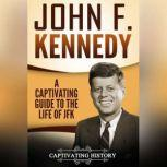 John F. Kennedy A Captivating Guide to the Life of JFK, Captivating History