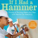 If I Had a Hammer Stories of Building Homes and Hope with Habitat for Humanity, David Rubel