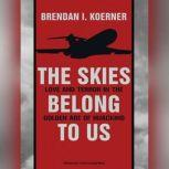 The Skies Belong to Us Love and Terror in the Golden Age of Hijacking, Brendan I. Koerner