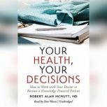 Your Health, Your Decisions How to Work with Your Doctor to Become a Knowledge-Powered Patient<br>, Robert Alan McNutt, MD