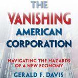 The Vanishing American Corporation Navigating the Hazards of a New Economy, Gerald F. Davis