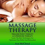 Massage Therapy: Trigger Point Therapy: Acupressure Therapy: Learn The Best Techniques For Optimum Pain Relief And Relaxation, Ace McCloud