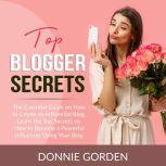 Top Blogger Secrets The Essential Guide on How to Create an Influential Blog, Learn the Top Secrets on How to Become a Powerful Influencer Using Your Blog, Donnie Gorden